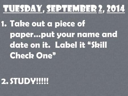 "Tuesday, September 2, 2014 1.Take out a piece of paper…put your name and date on it. Label it ""Skill Check One"" 2.STUDY!!!!!"