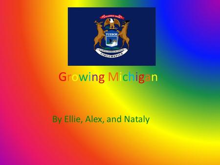 Growing MichiganGrowing Michigan By Ellie, Alex, and Nataly.