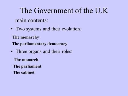The Government of the U.K main contents: Two systems and their evolution : The monarchy The parliamentary democracy Three organs and their roles : The.