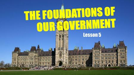 Lesson 5 THE FOUNDATIONS OF OUR GOVERNMENT. CANADIAN GOVERNMENT BASED ON TRADITIONS OF EUROPE BRITISH PARLIAMENTARY SYSTEM BASIS FOR FEDERAL AND PROVINCIAL.