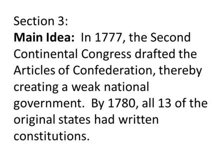 Section 3: Main Idea: In 1777, the Second Continental Congress drafted the Articles of Confederation, thereby creating a weak national government. By 1780,