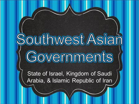 State of Israel, Kingdom of Saudi Arabia, & Islamic Republic of Iran.