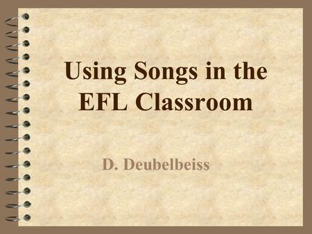 Using Songs in the EFL Classroom D. Deubelbeiss Why use songs when teaching?