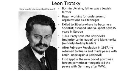 Leon Trotsky Born in Ukraine, father was a Jewish farmer Began working for underground organizations as a teenager Exiled to Siberia where he became a.