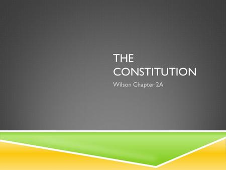 THE CONSTITUTION Wilson Chapter 2A. KEY QUESTIONS Who Governs?To What Ends?  Difference between democracy and republic  Branch with the greatest power.