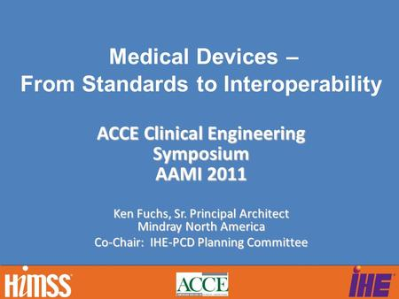 Ken Fuchs, Sr. Principal Architect Mindray North America Co-Chair: IHE-PCD Planning Committee Medical Devices – From Standards to Interoperability ACCE.