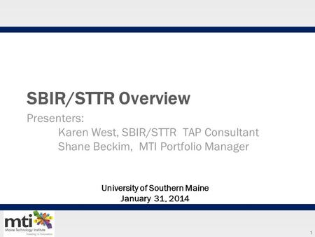 1 SBIR/STTR Overview Presenters: Karen West, SBIR/STTR TAP Consultant Shane Beckim, MTI Portfolio Manager University of Southern Maine January 31, 2014.