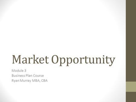 Market Opportunity Module 3 Business Plan Course Ryan Murray MBA, CBA.