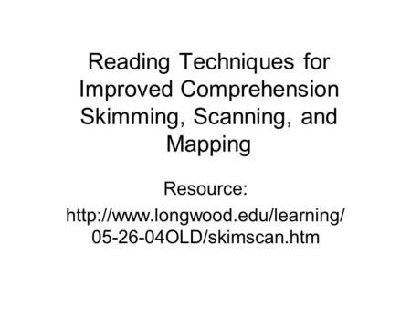 Reading Techniques for Improved Comprehension Skimming, Scanning, and Mapping Resource:  05-26-04OLD/skimscan.htm.