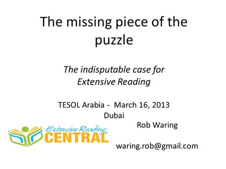 The missing piece of the puzzle The indisputable case for Extensive Reading TESOL Arabia - March 16, 2013 Dubai Rob Waring