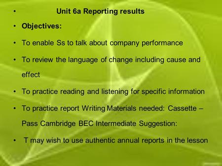 Unit 6a Reporting results Objectives: To enable Ss to talk about company performance To review the language of change including cause and effect To practice.
