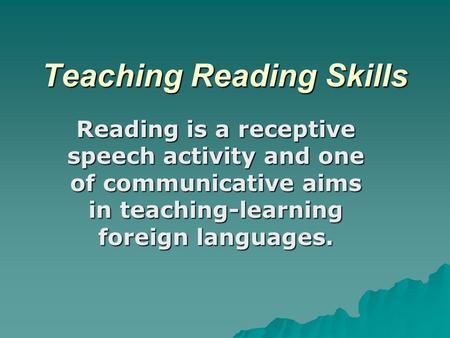 Teaching Reading Skills Reading is a receptive speech activity and one of communicative aims in teaching-learning foreign languages.