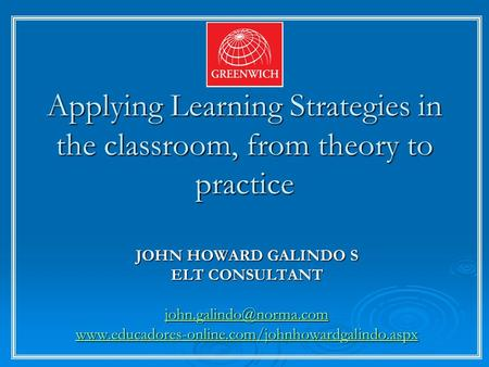 Applying Learning Strategies in the classroom, from theory to practice JOHN HOWARD GALINDO S ELT CONSULTANT
