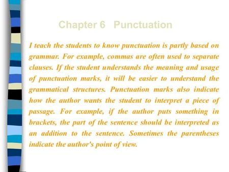 Chapter 6 Punctuation I teach the students to know punctuation is partly based on grammar. For example, commas are often used to separate clauses. If the.