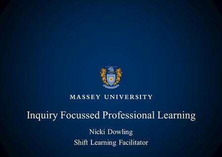 Inquiry Focussed Professional Learning Nicki Dowling Shift Learning Facilitator.