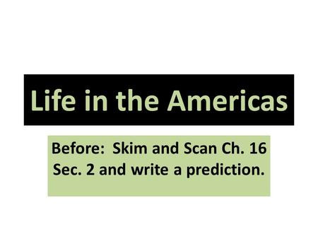 Life in the Americas Before: Skim and Scan Ch. 16 Sec. 2 and write a prediction.