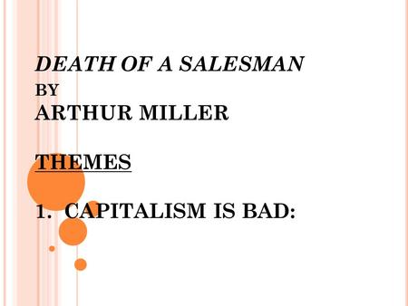 DEATH OF A SALESMAN BY ARTHUR MILLER THEMES 1. CAPITALISM IS BAD: