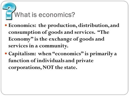"What is economics? Economics: the production, distribution, and consumption of goods and services. ""The Economy"" is the exchange of goods and services."