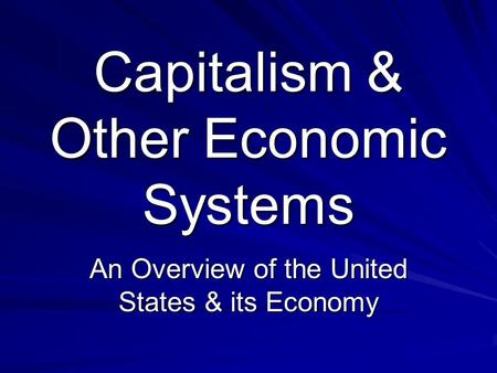 Capitalism & Other Economic Systems An Overview of the United States & its Economy.