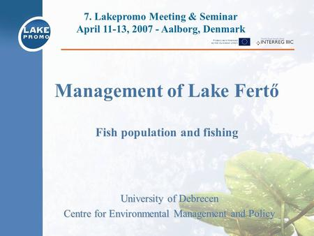 Management of Lake Fertő Fish population and fishing University of Debrecen Centre for Environmental Management and Policy 7. Lakepromo Meeting & Seminar.