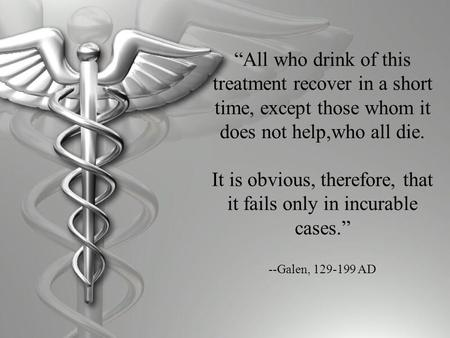 """All who drink of this treatment recover in a short time, except those whom it does not help,who all die. It is obvious, therefore, that it fails only."