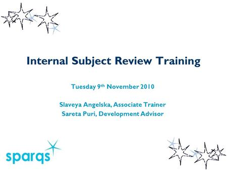Internal Subject Review Training Tuesday 9 th November 2010 Slaveya Angelska, Associate Trainer Sareta Puri, Development Advisor.
