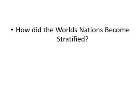 How did the Worlds Nations Become Stratified?. 1. Colonialism The process by which one nation takes over another nation, usually for the purpose of exploiting.