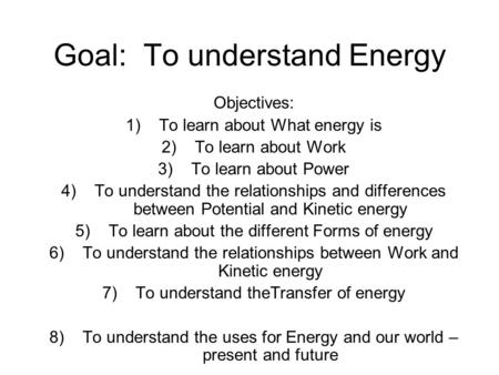 Goal: To understand Energy Objectives: 1)To learn about What energy is 2)To learn about Work 3)To learn about Power 4)To understand the relationships and.