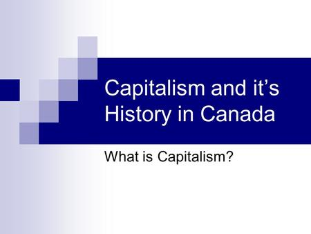 Capitalism and it's History in Canada What is Capitalism?