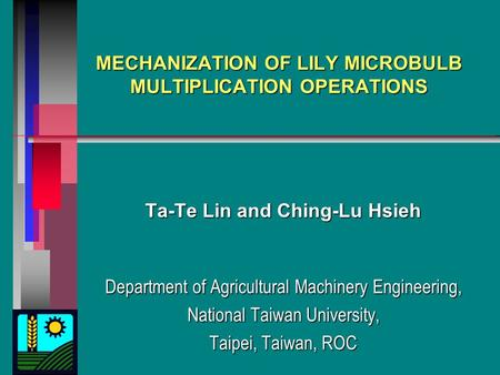 MECHANIZATION OF LILY MICROBULB MULTIPLICATION OPERATIONS Ta-Te Lin and Ching-Lu Hsieh Department of Agricultural Machinery Engineering, National Taiwan.