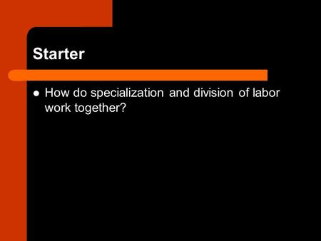 Starter How do specialization and division of labor work together?