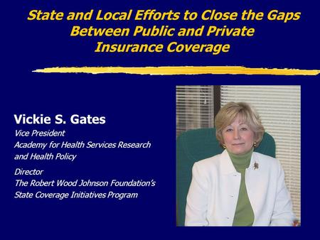 State and Local Efforts to Close the Gaps Between Public and Private Insurance Coverage Vickie S. Gates Vice President Academy for Health Services Research.
