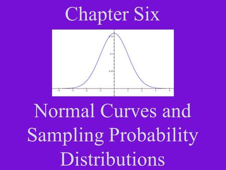 Chapter Six Normal Curves and Sampling Probability Distributions.
