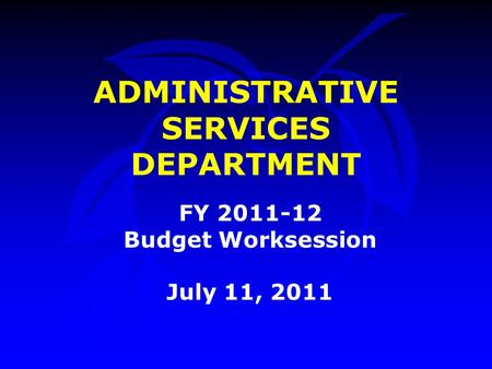 ADMINISTRATIVE SERVICES DEPARTMENT FY 2011-12 Budget Worksession July 11, 2011.