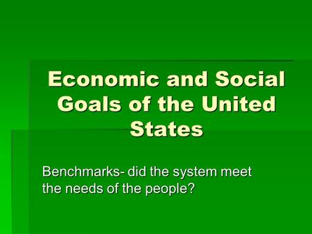 Economic and Social Goals of the United States Benchmarks- did the system meet the needs of the people?