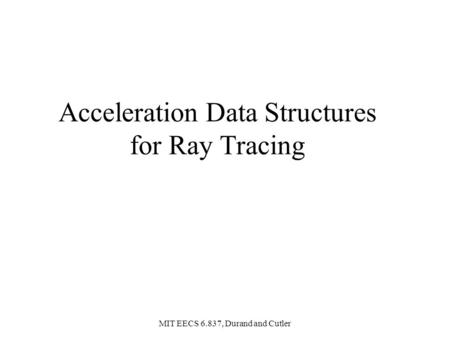 MIT EECS 6.837, Durand and Cutler Acceleration Data Structures for Ray Tracing.
