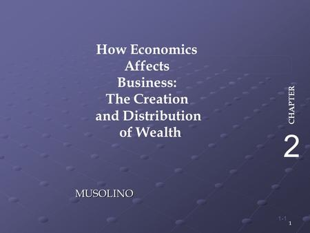 1 1-1 MUSOLINO How Economics Affects Business: The Creation and Distribution of Wealth 2 CHAPTER.