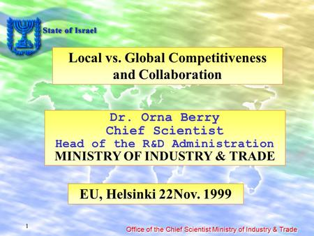 Office of the Chief Scientist Ministry of Industry & Trade 1 Local vs. Global Competitiveness and Collaboration Dr. Orna Berry Chief Scientist Head of.