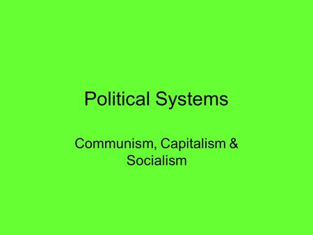 Political Systems Communism, Capitalism & Socialism.