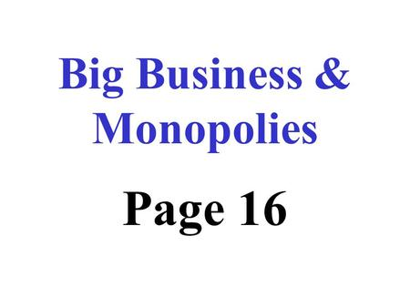 "Big Business & Monopolies Page 16 U.S. economy originally based on ""Laissez - faire"" Means government did not interfere with the economy."