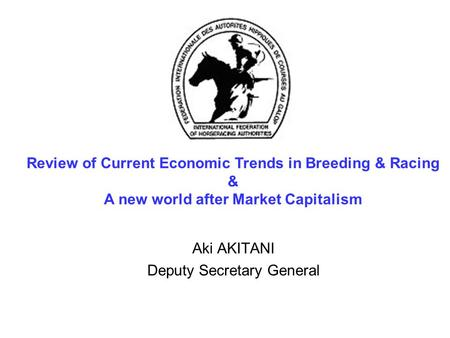 Aki AKITANI Deputy Secretary General Review of Current Economic Trends in Breeding & Racing & A new world after Market Capitalism.