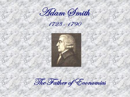 Adam Smith 1723 - 1790 The Father of Economics. Capitalism  Capital and other resources are owned by private individuals. They decide how to use them.