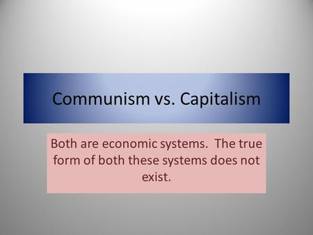 Communism vs. Capitalism Both are economic systems. The true form of both these systems does not exist.