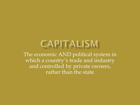 The economic AND political system in which a country's trade and industry and controlled by private owners, rather than the state.