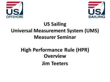 US Sailing Universal Measurement System (UMS) Measurer Seminar High Performance Rule (HPR) Overview Jim Teeters.