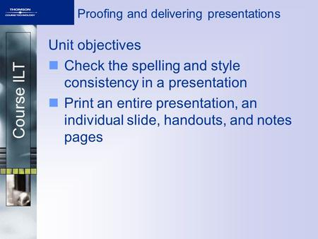 Course ILT Proofing and delivering presentations Unit objectives Check the spelling and style consistency in a presentation Print an entire presentation,