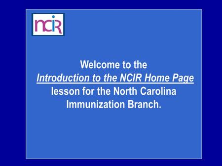 Welcome to the Introduction to the NCIR Home Page lesson for the North Carolina Immunization Branch.