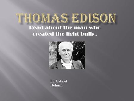Read about the man who created the light bulb. By: Gabriel Holman.