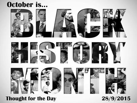 October is… Thought for the Day28/9/2015. What is Black History Month? Black History Month's purpose is nicely summed up in these words by the former.
