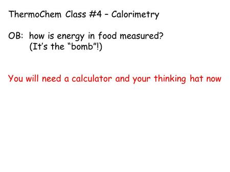 "ThermoChem Class #4 – Calorimetry OB: how is energy in food measured? (It's the ""bomb""!) You will need a calculator and your thinking hat now."